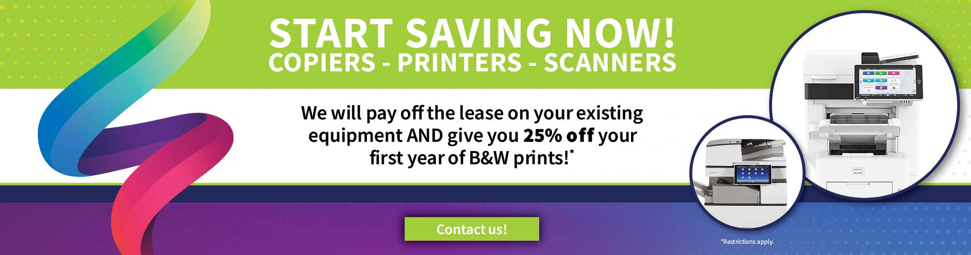 Start Saving Now on copiers, printers and scanners. We will pay off the leas on your existing equipment and give you 25% off your first year of B&W prints. Restrictions Apply. Contact Us.